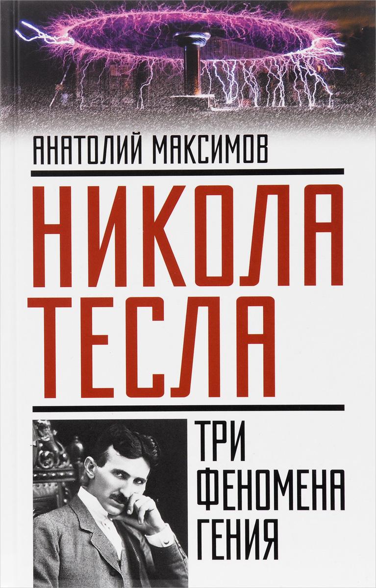 Анатолий Максимов Никола Тесла. Три феномена гения