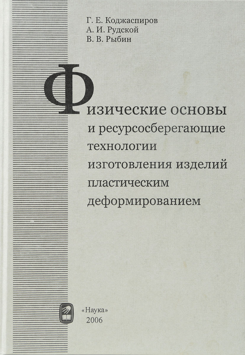 Г. Коджаспиров, А. Рудской, В. Рыбин Физические основы и ресурсосберегающие технологии изготовления изделий пластическим деформированием