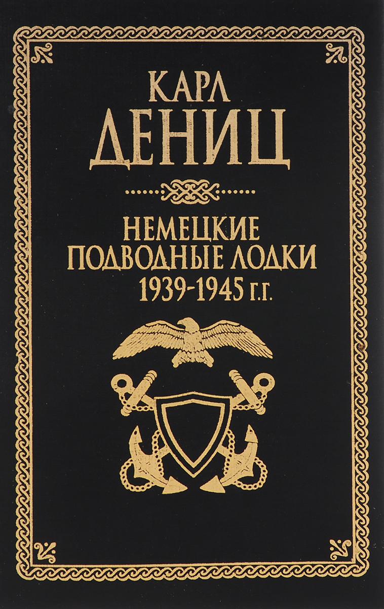Карл Дениц Немецкие подводные лодки: 1939-1945 гг.