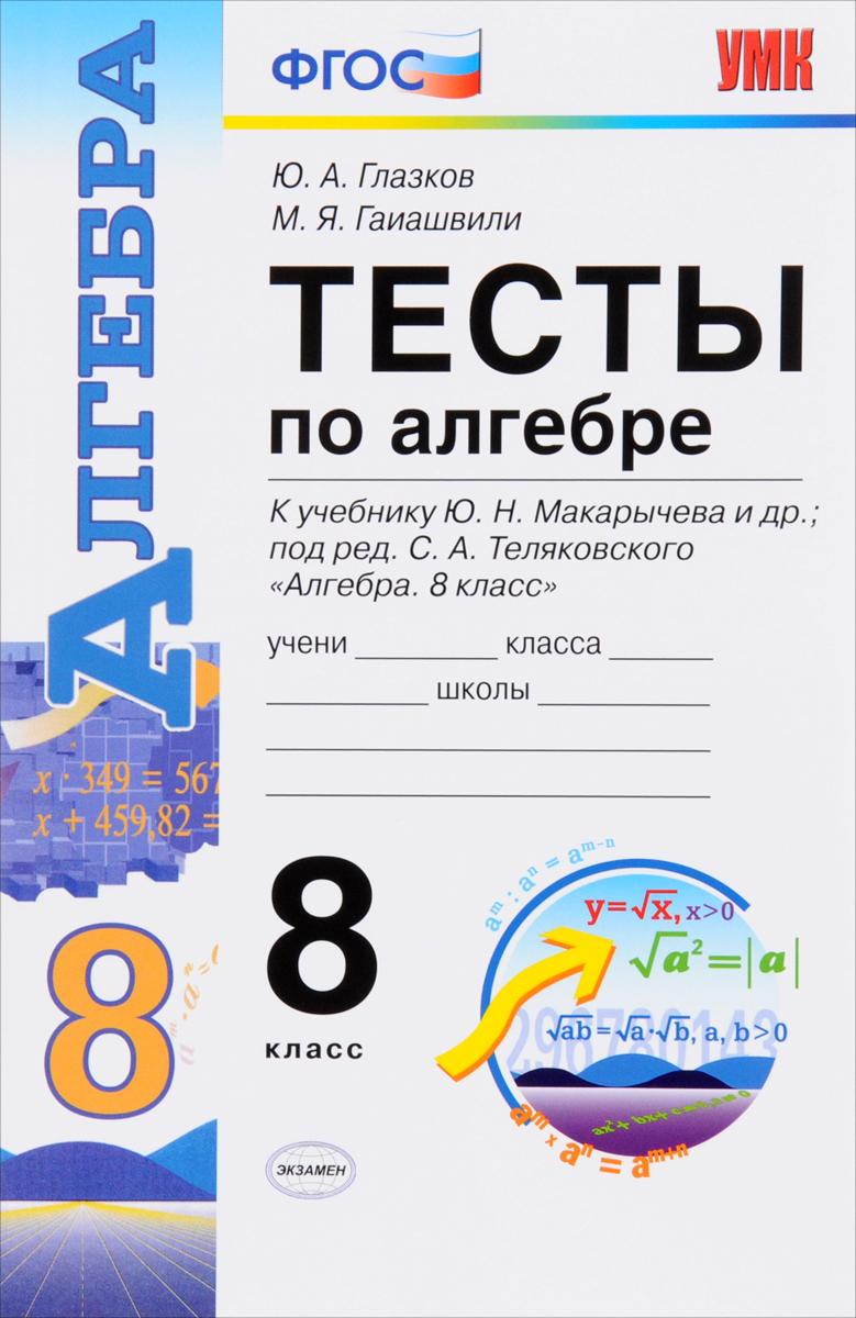 """Ю. А. Глазков, М. Я. Гаиашвили Алгебра. 8 класс. Тесты к учебнику Ю. Н. Макарычева """"Алгебра"""". 8 класс"""""""