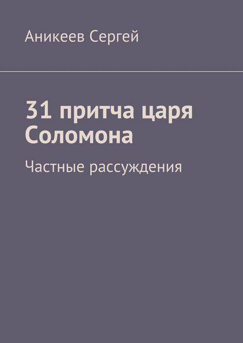 Сергей Аникеев. 31 притча царя Соломона. Частные рассуждения