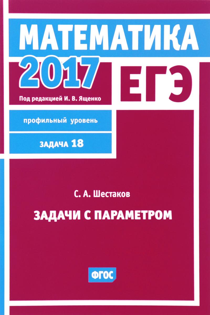 С. А. Шестаков ЕГЭ 2017. Математика. Задача 18. Профильный уровень. Задачи с параметром
