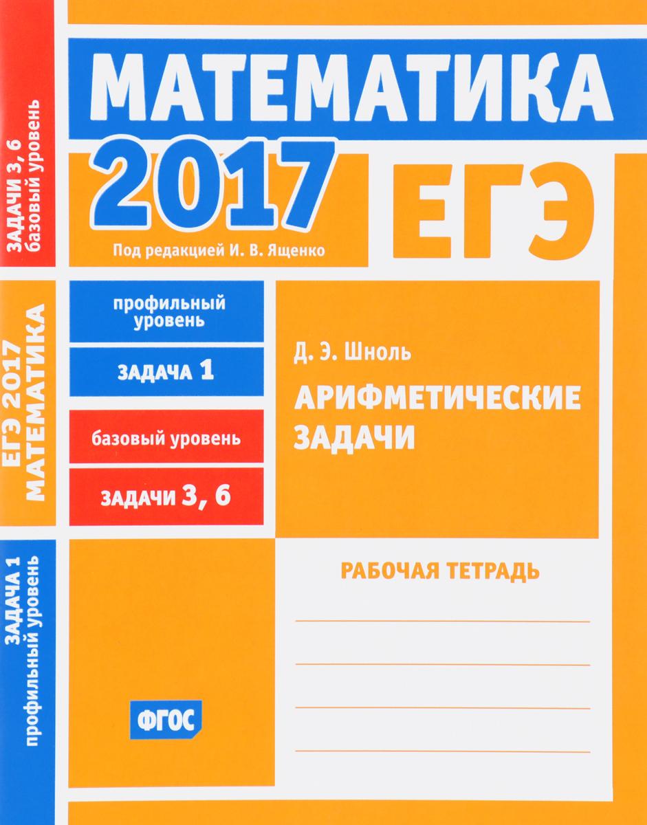Д. Э. Шноль ЕГЭ 2017. Математика. Задача 1. Профильный уровень. Задачи 3 и 6. Базовый уровень. Арифметические задачи. Рабочая тетрадь