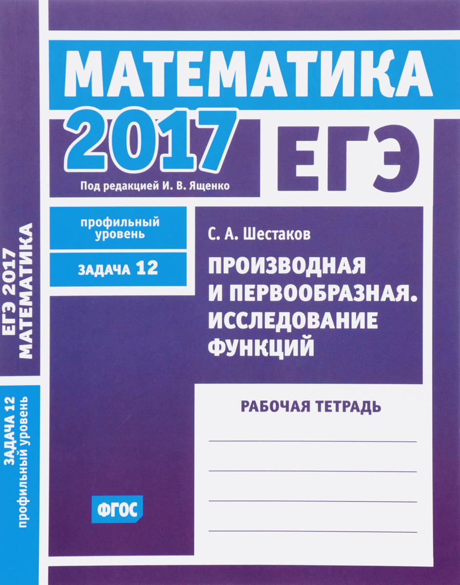 ЕГЭ 2017. Математика. Задача 12. Профильный уровень. Производная и первообразная. Исследование функций. Рабочая тетрадь