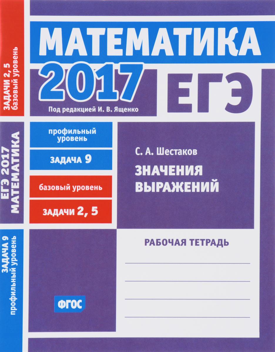 С. А. Шестаков ЕГЭ 2017. Математика. Задача 9. Профильный уровень. Задачи 2 и 5. Базовый уровень. Значения выражений. Рабочая тетрадь