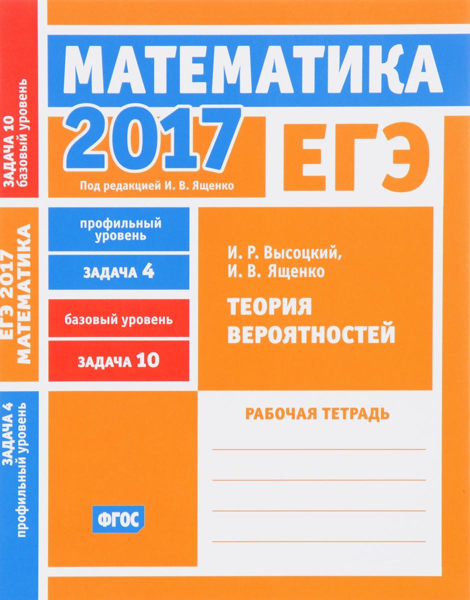 И. Р. Высоцкий, И. В. Ященко ЕГЭ 2017. Математика. Теория вероятностей. Задача 4 (профильный уровень). Задача 10 (базовый уровень). Рабочая тетрадь