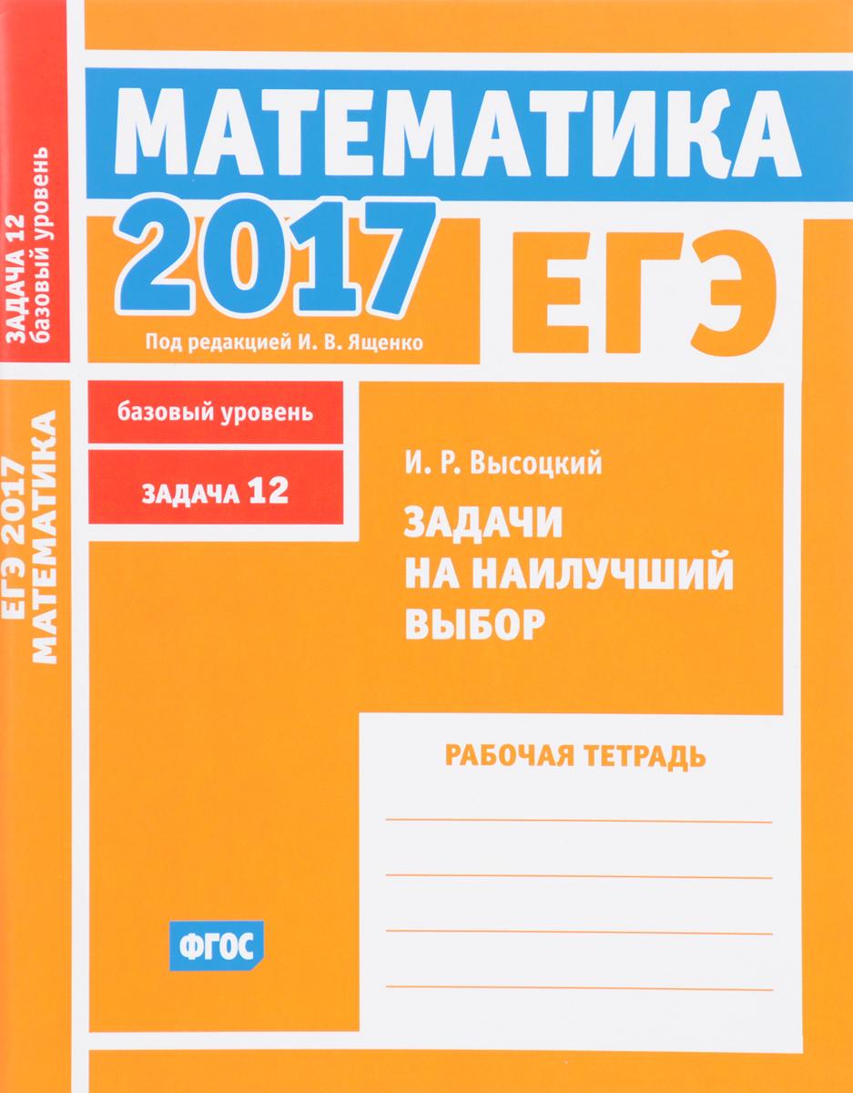 И. Р. Высоцкий ЕГЭ 2017. Математика. Задачи на наилучший выбор. Задача 12 (базовый уровень). Рабочая тетрадь
