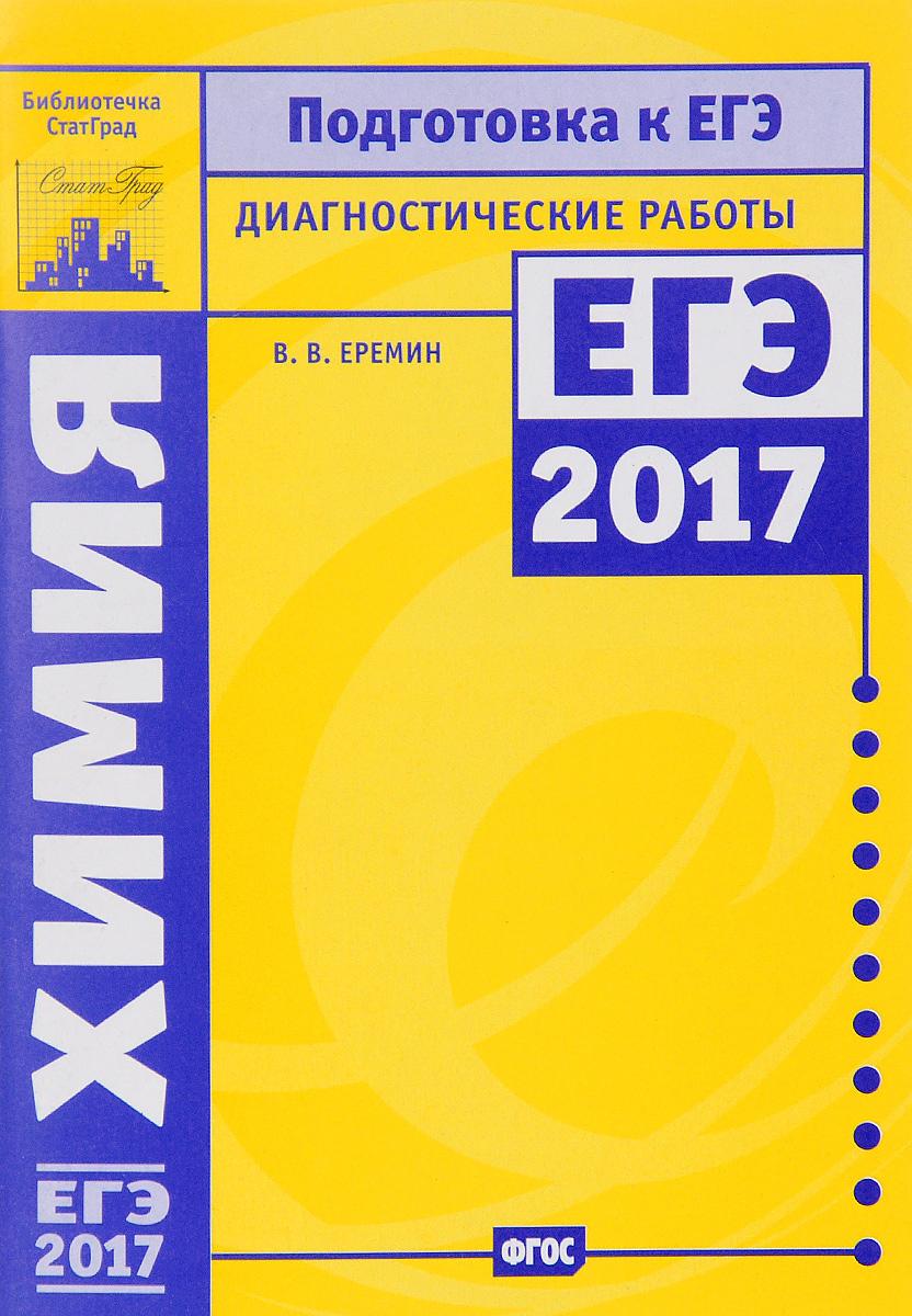 В. В. Еремин Химия. Подготовка к ЕГЭ в 2017 году. Диагностические работы