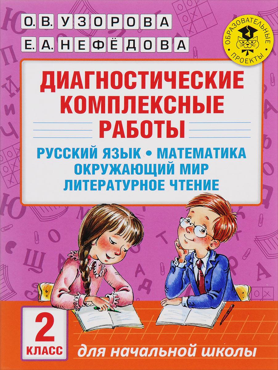 О. В. Узорова, Е. А. Нефедова Русский язык. Математика. Окружающий мир. Литературное чтение. 2 класс. Диагностические комплексные работы