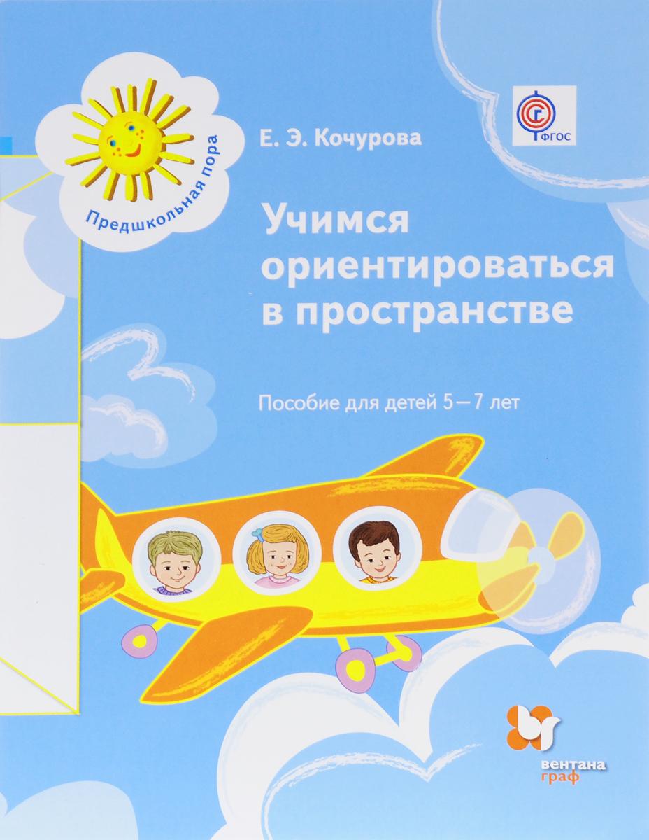 Е. Э. Кочурова Учимся ориентироваться в пространстве. Пособие для детей 5-7 лет лункина е карточки задания по формированию грамотности и скорости чтения у дошкольников