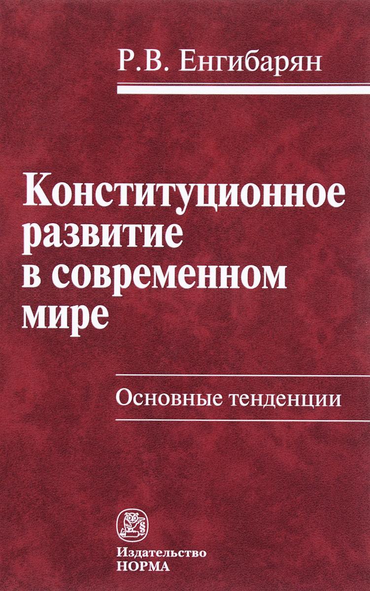 Р. В. Енгибарян Конституционное развитие в современном мире. Основные тенденции. Монография