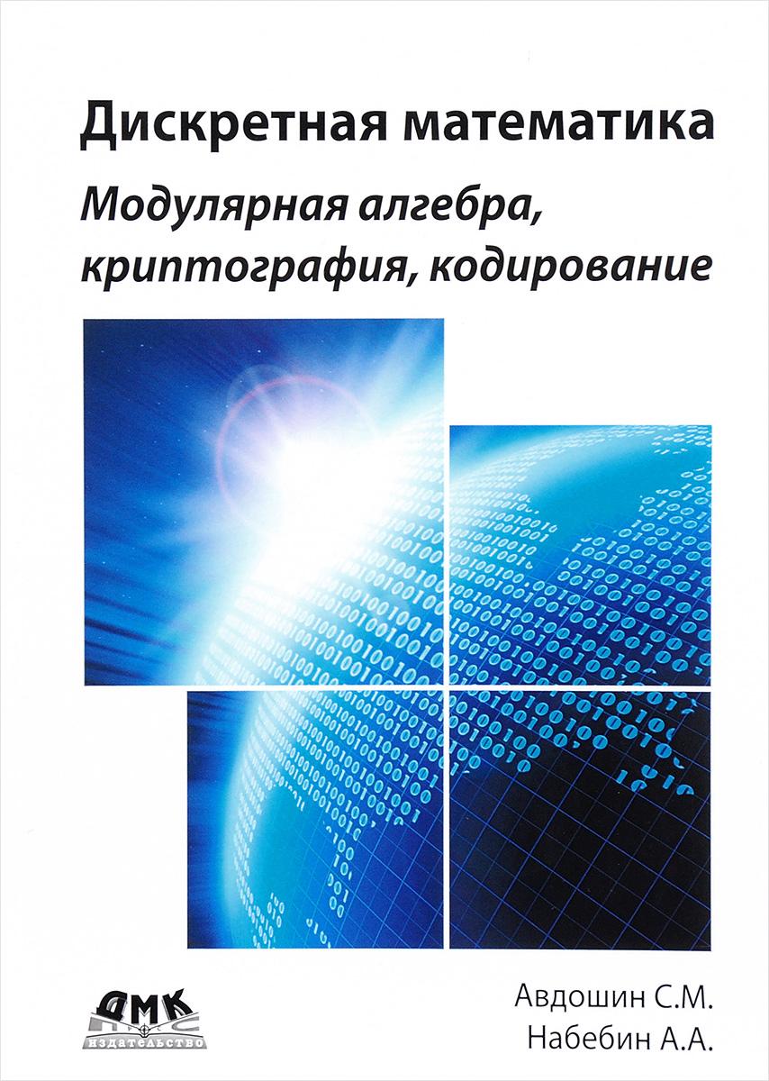 С. М. Авдошин, А. А. Набебин Дискретная математика. Модулярная алгебра, криптография, кодирование с м авдошин а а набебин дискретная математика формально логические системы и языки