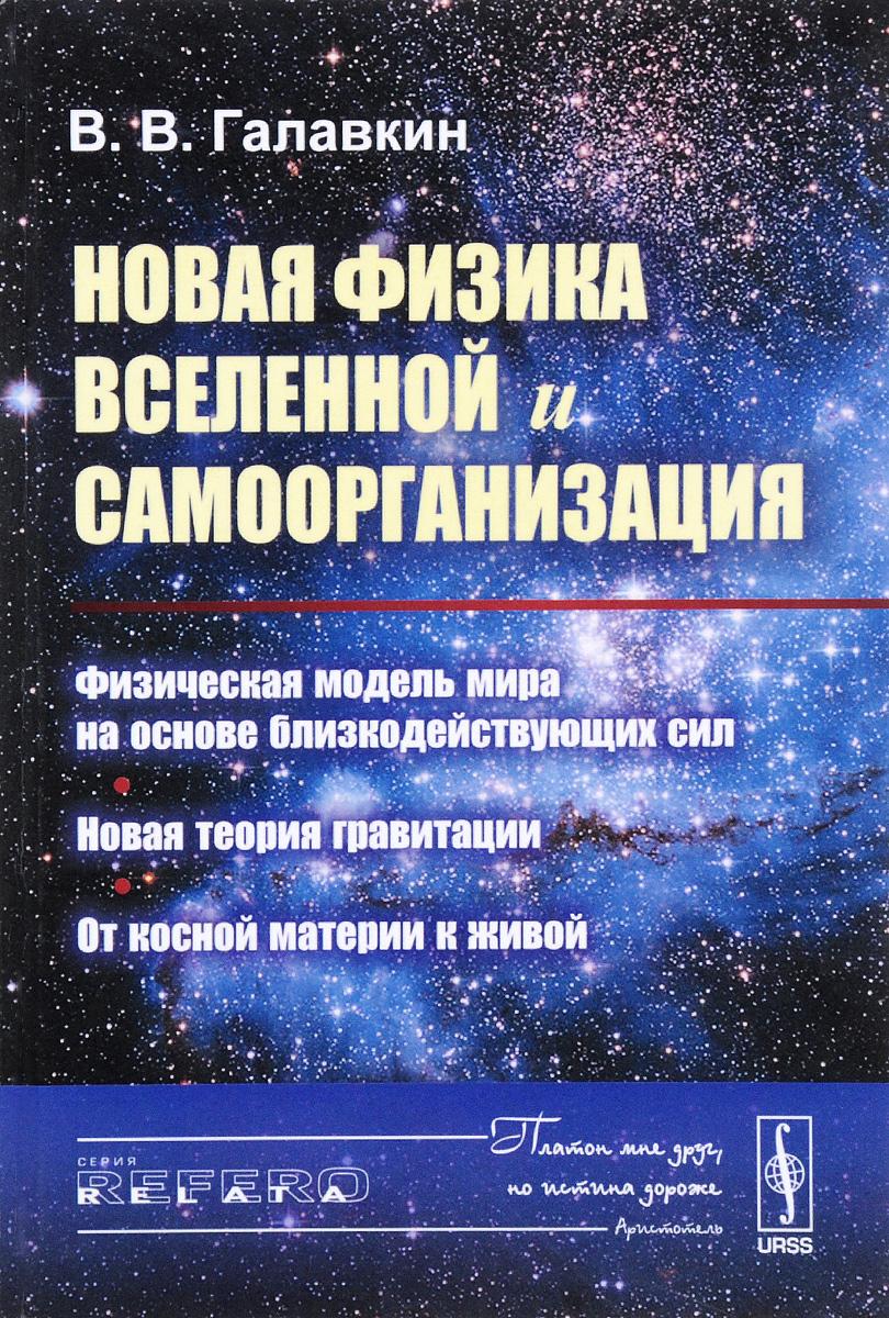 В. В. Галавкин Новая физика Вселенной и самоорганизация. Физическая модель мира на основе близкодействующих сил. Новая теория гравитации. От косной материи к живой