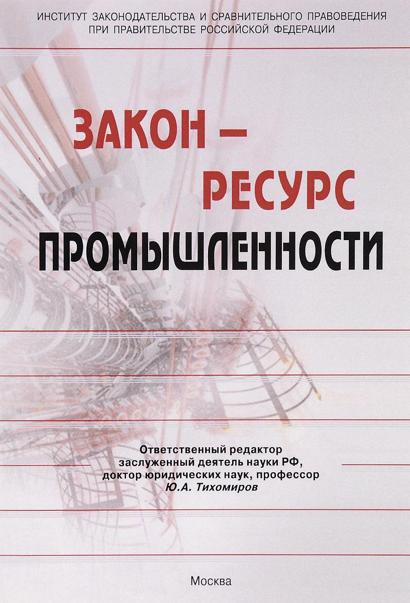 Закон - ресурс промышленности. Монография Промышленное производство - основа...