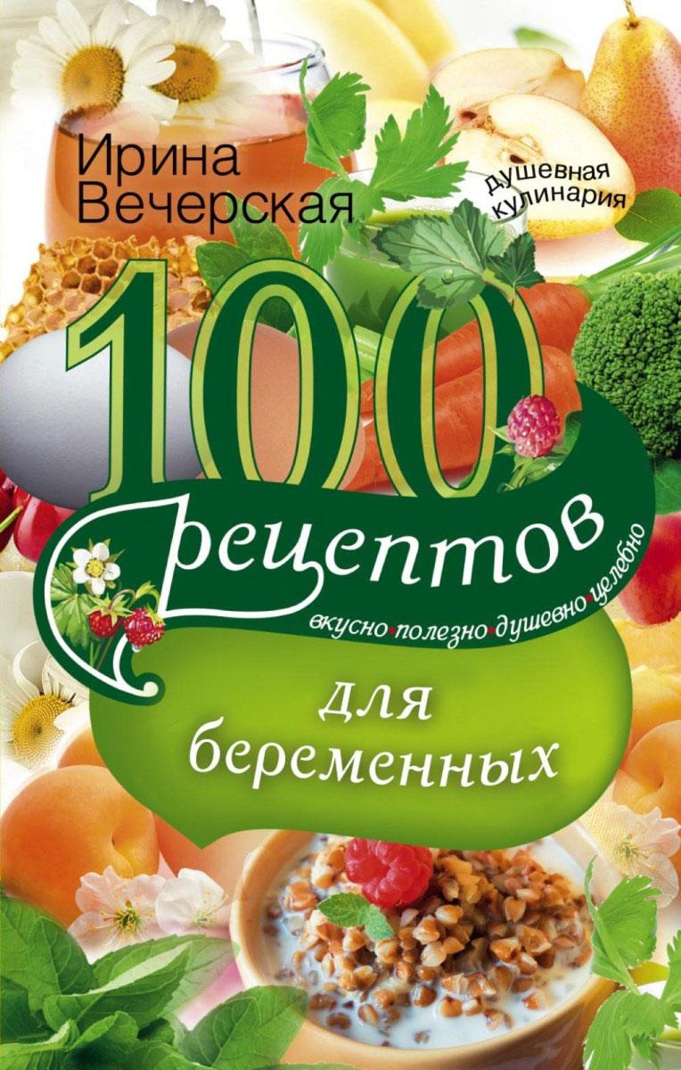 Книга 100 рецептов питания для беременных. Ирина Вечерская