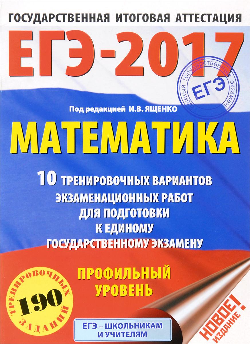 Московский центр непрерывного математического обра ЕГЭ-2017. Математика 10 тренировочных вариантов экзаменационных работ для подготовки к ЕГЭ. Профильный уровень