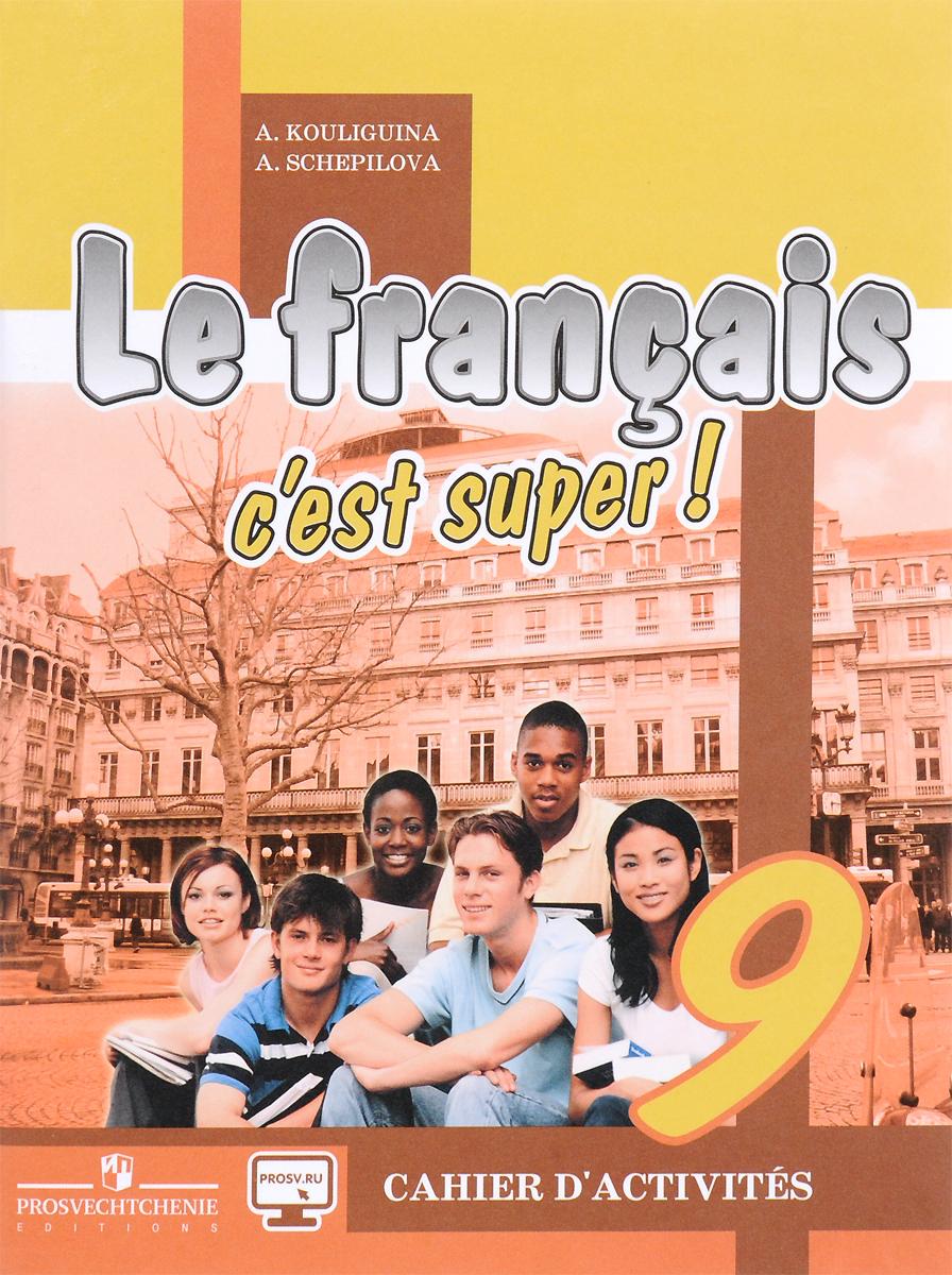 А. С. Кулигина, А. В. Щепилова Le francais 9: C'est super! Cahier d'activites / Французский язык. 9 класс. Рабочая тетрадь. Учебное пособие