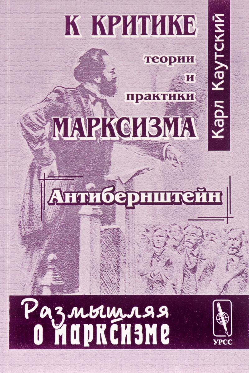 """Карл Каутский К критике теории и практики марксизма (""""Антибернштейн"""")"""