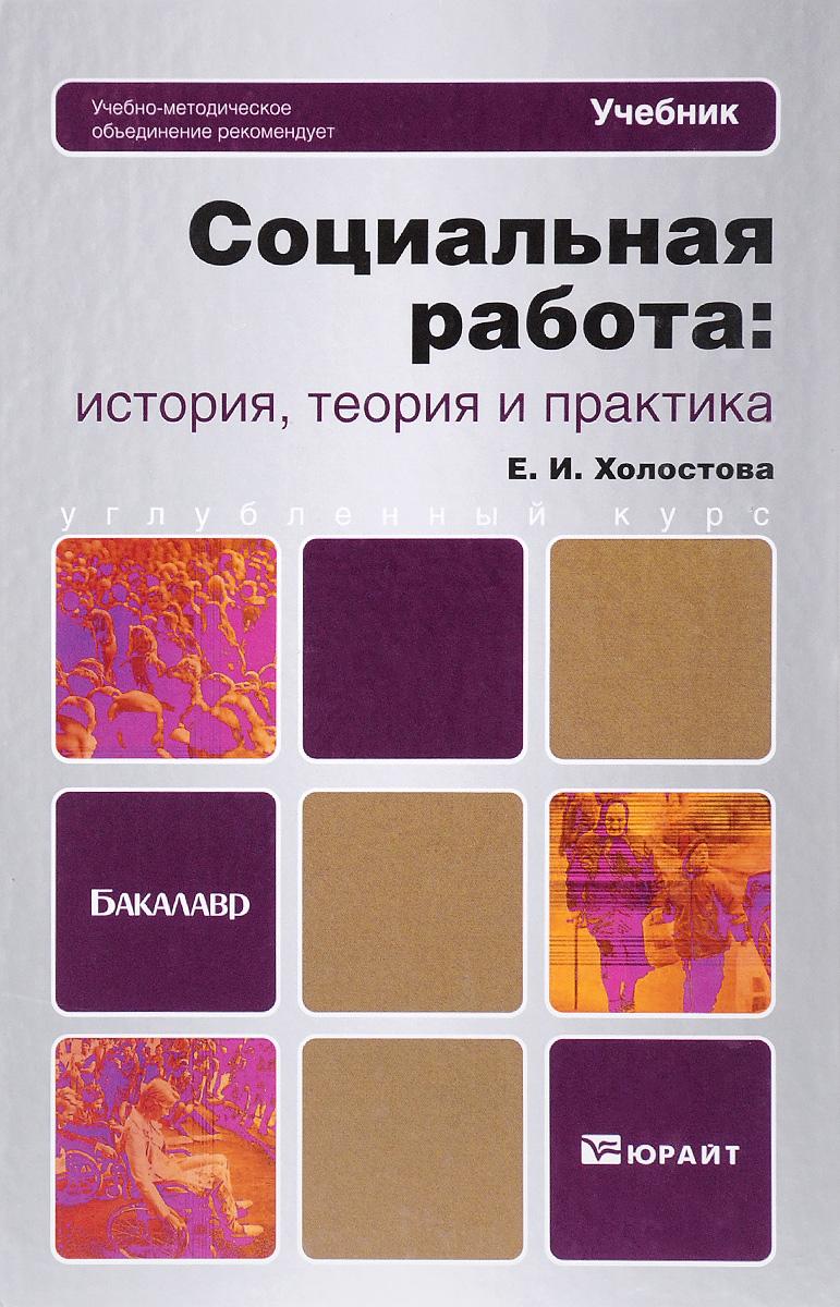 Е. И. Холостова Социальная работа. История, теория и практика. Учебник