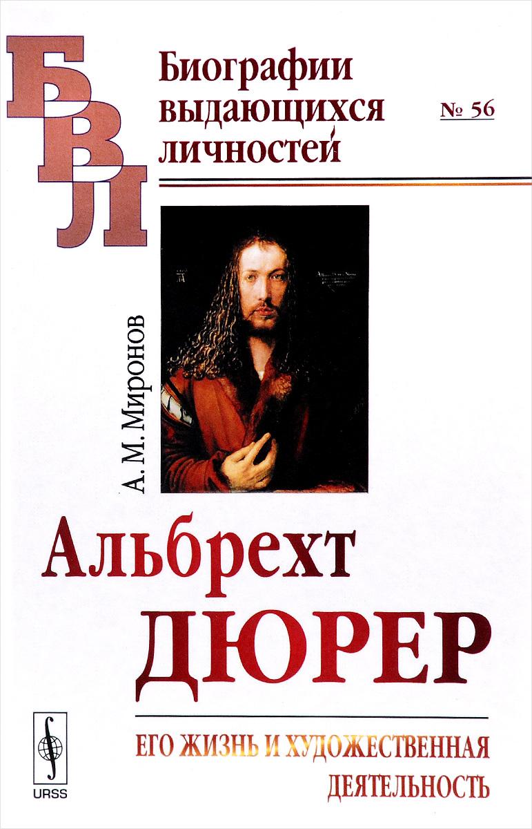 А. М. Миронов Альбрехт Дюрер. Его жизнь и художественная деятельность. К характеристике эпохи Возрождения в немецком искусстве