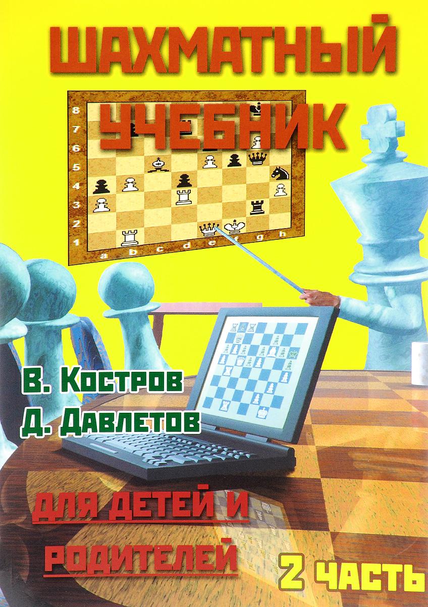 В. Костров, Д. Давлетов Шахматный учебник. Для детей и родителей. В 3 частях. Часть 2 костров в яковлев н шахматный учебник для детей и родителей 3 часть