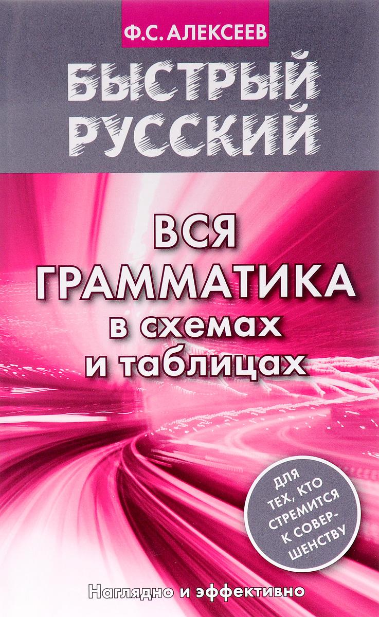 Ф. С. Алексеев Быстрый русский. Вся грамматика в схемах и таблицах
