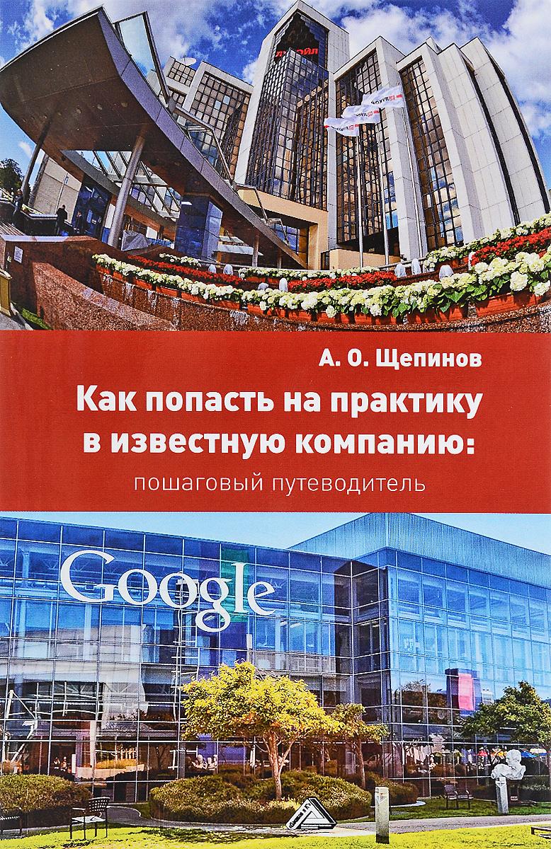 А. О. Щепинов Как попасть на практику в известную компанию. Пошаговый путеводитель