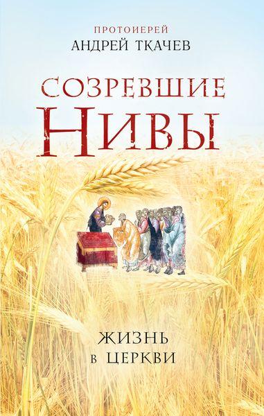 Протоиерей Андрей Ткачев Созревшие нивы. Жизнь в Церкви цена