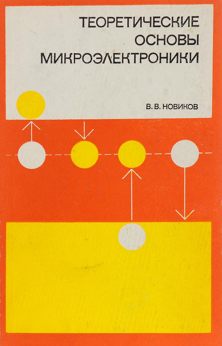 В. Новиков Теоретические основы микроэлектроники ю а смирнов с в соколов е в титов основы микроэлектроники и микропроцессорной техники