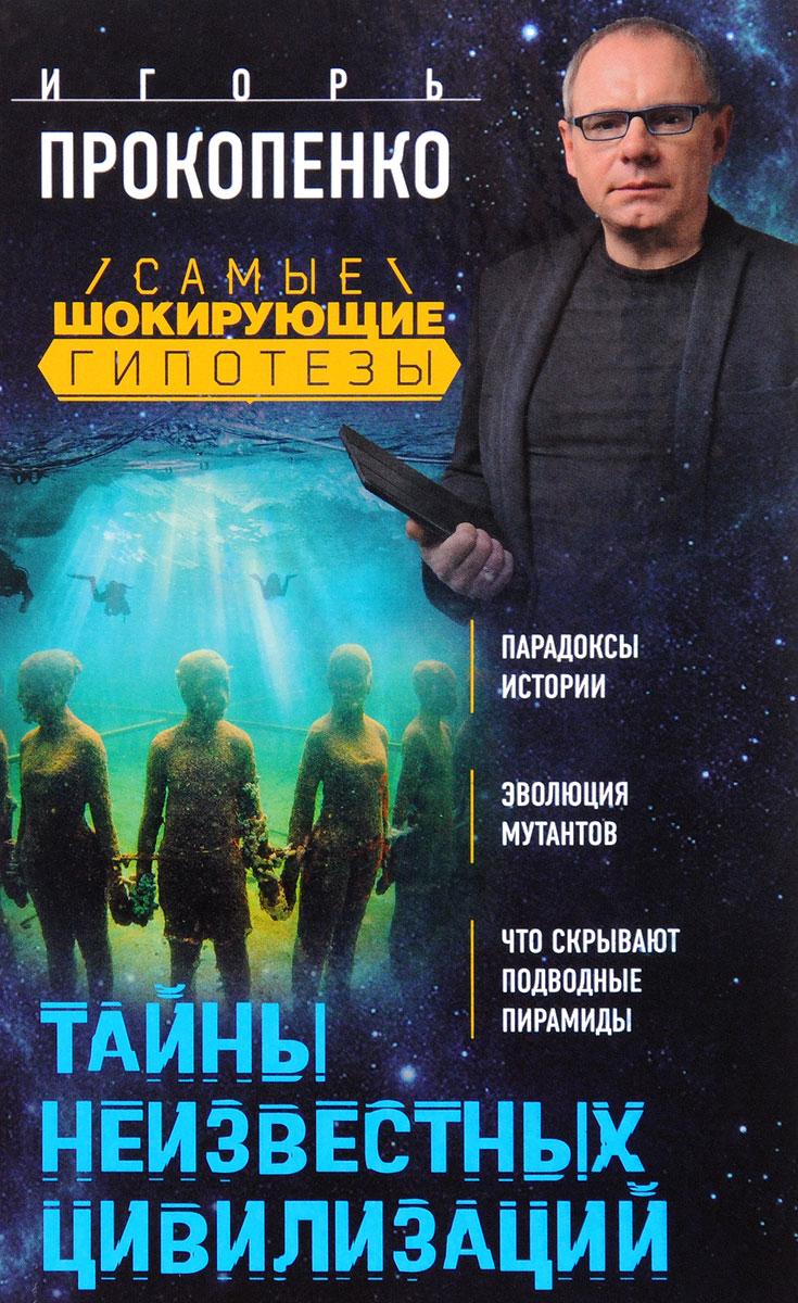 Игорь Прокопенко Тайны неизвестных цивилизаций