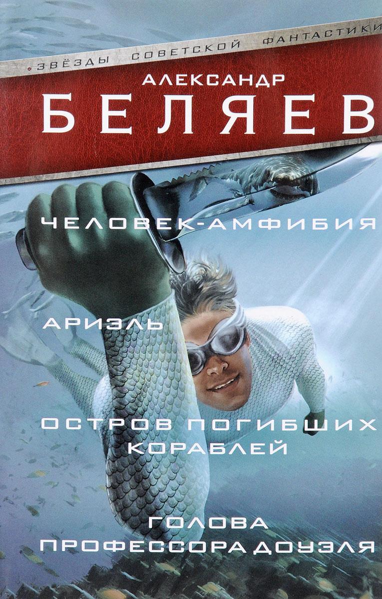 Александр Беляев Человек-амфибия. Ариэль. Остров погибших кораблей. Голова профессора Доуэля