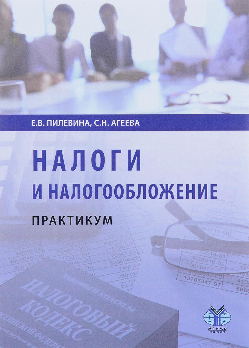 Е. В. Пилевина, С. Н. Агеева Налоги и налогообложение. Практикум евстигнеев е викторова н налоги и налогообложение теория и практикум уч пос
