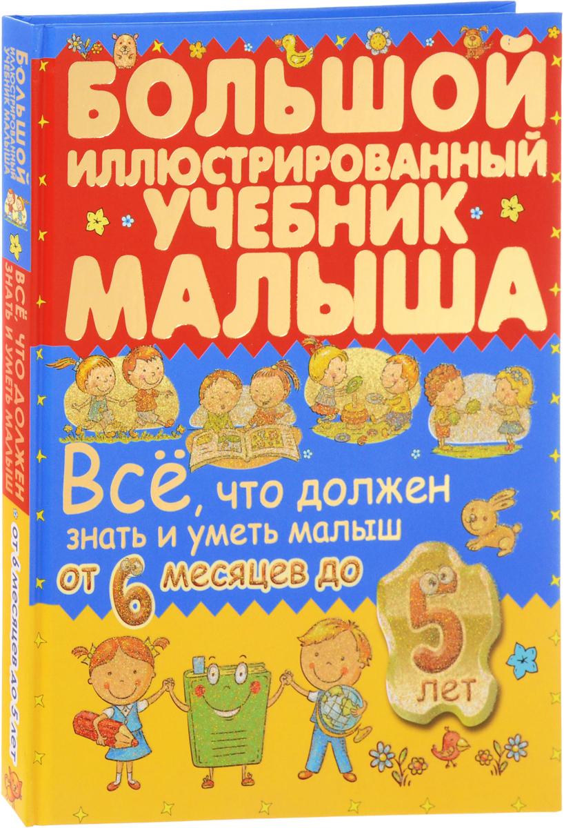 Антонина Елисеева,Ирина Никитенко Всё, что должен знать и уметь малыш от 6 месяцев до 5 лет. Большой иллюстрированный учебник малыша