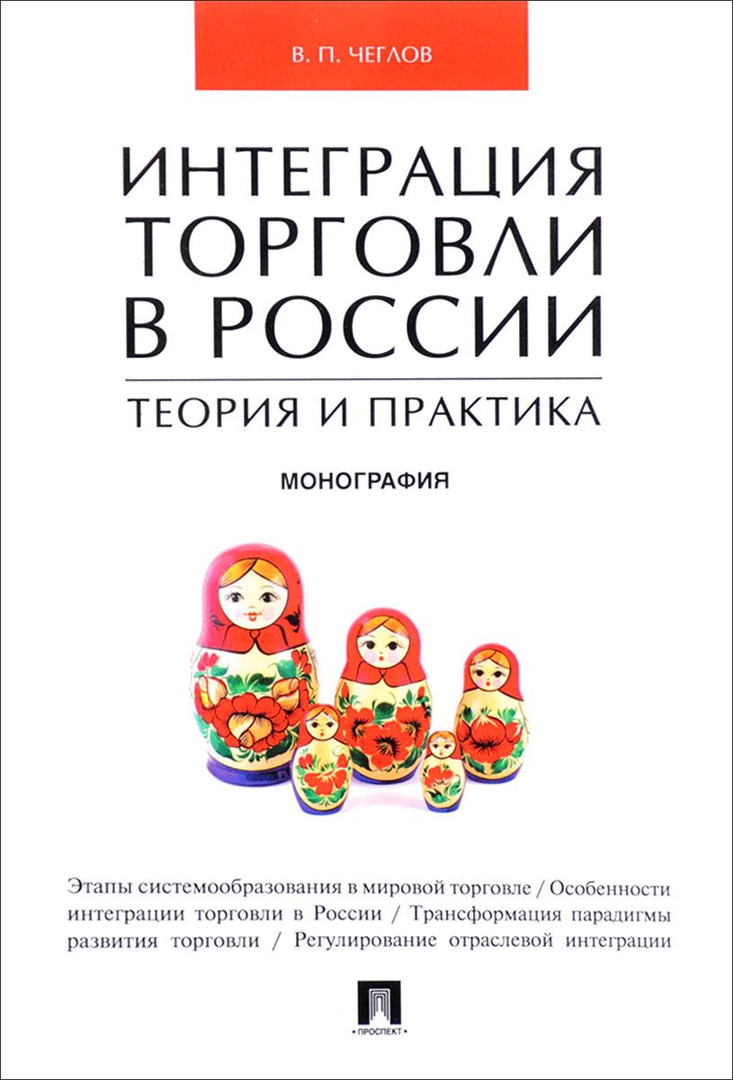 Интеграция торговли в России. Теория и практика В монографии исследуются практика...