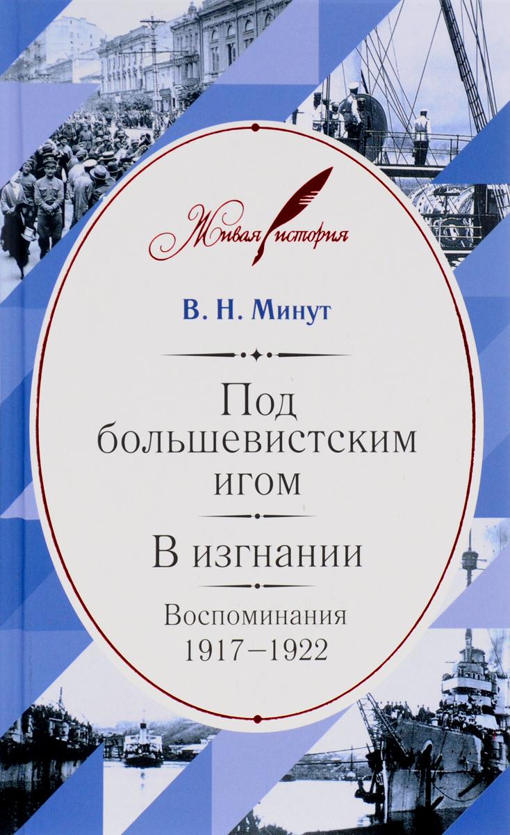 В. Н. Минут Под большевистским игом. В изгнании. Воспоминания 1917-1922