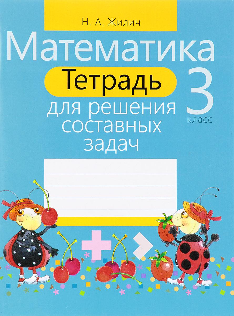 Наталья Жилич Математика. 3 класс. Тетрадь для решения составных задач