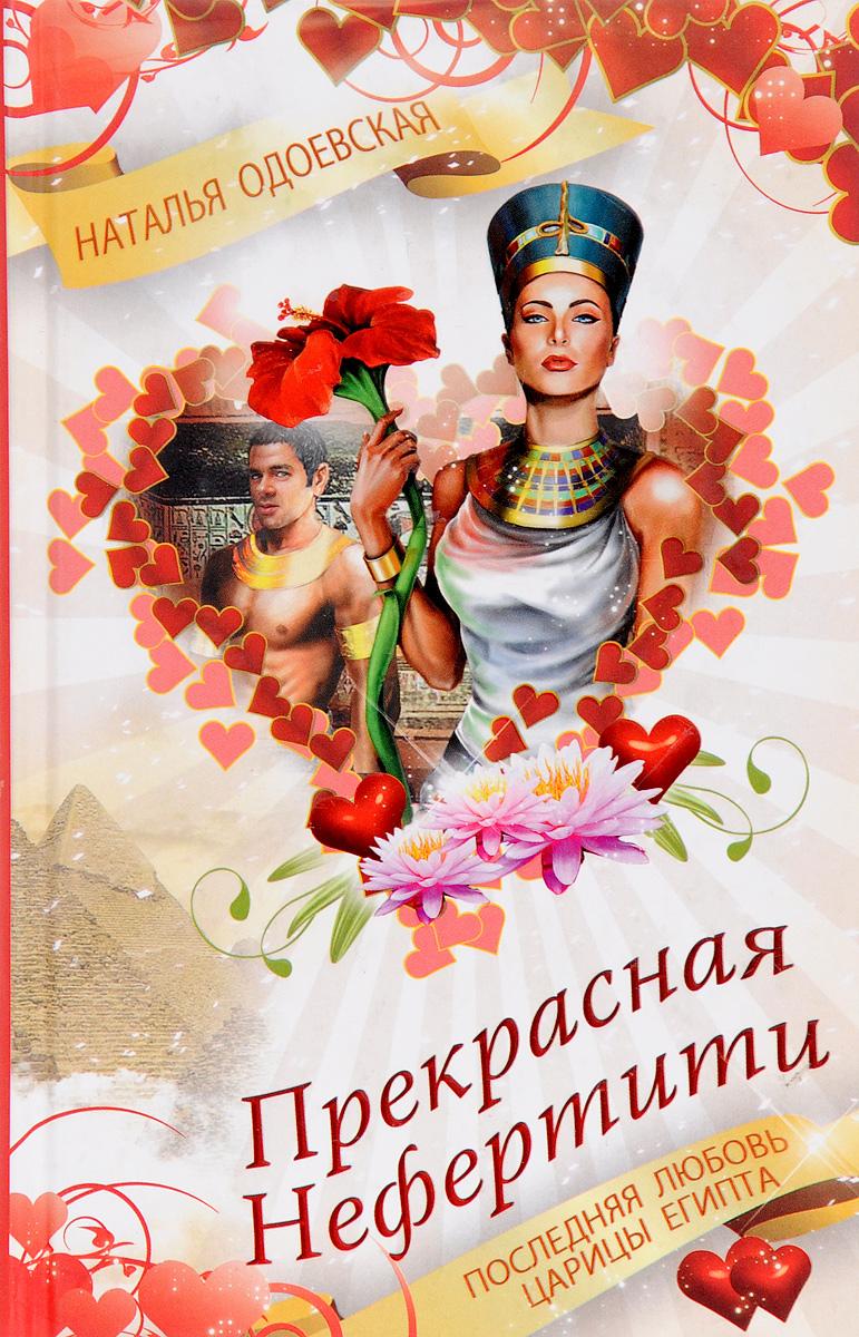 Наталья Одоевская Прекрасная Нефертити. Последняя любовь царицы Египта