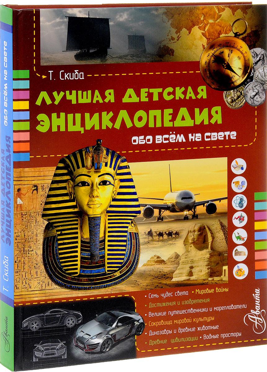Т. Скиба Лучшая детская энциклопедия обо всем на свете