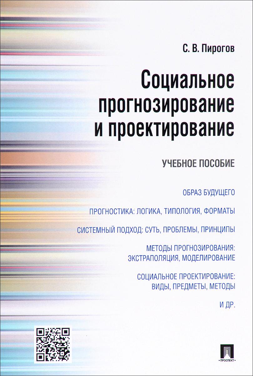 С. В. Пирогов Социальное прогнозирование и проектирование. Учебное пособие
