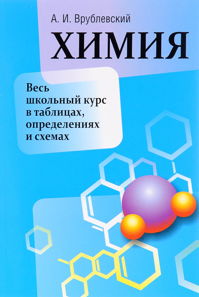 А. И. Врублевский Химия. Весь школьный курс в таблицах, определениях и схемах