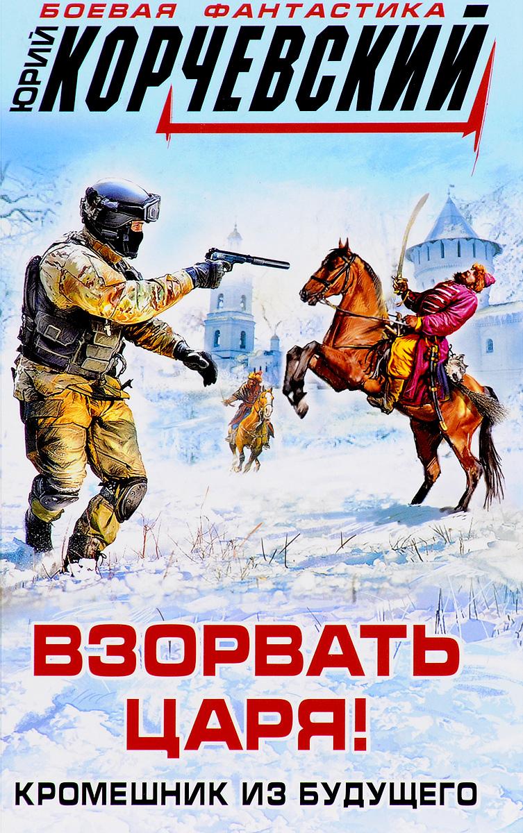Юрий Корчевский Взорвать царя! Кромешник из будущего