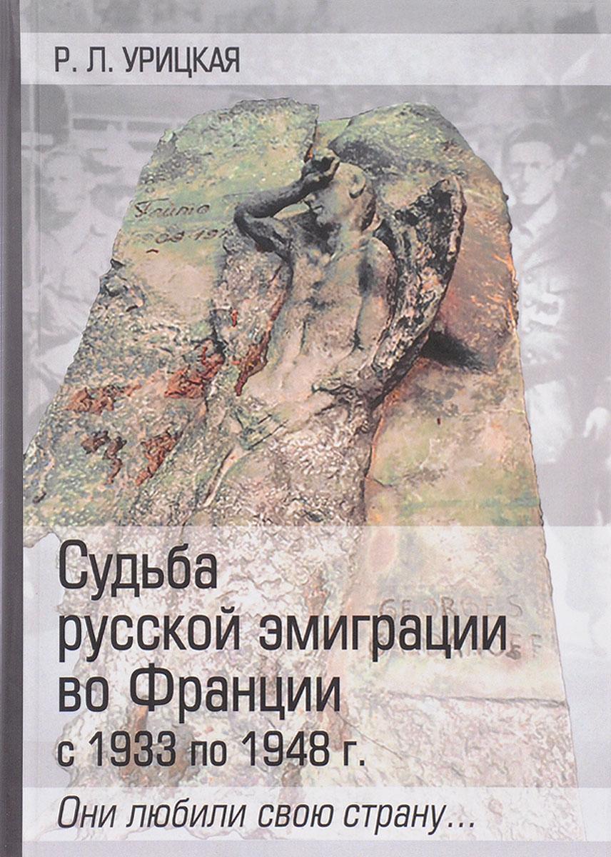 Р. Л. Урицкая Судьба русской эмиграции во Франции с 1933 по 1948 г. Они любили свою страну