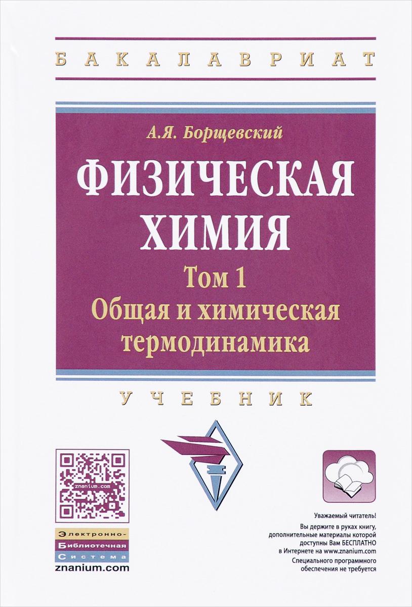 А. Я. Борщевский Физическая химия. Учебник. Том 1. Общая химическая термодинамика
