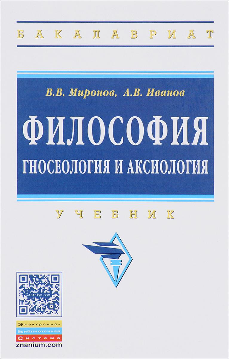 В. В. Миронов, А. В. Иванов Философия. гносеология и аксиология. Учебник