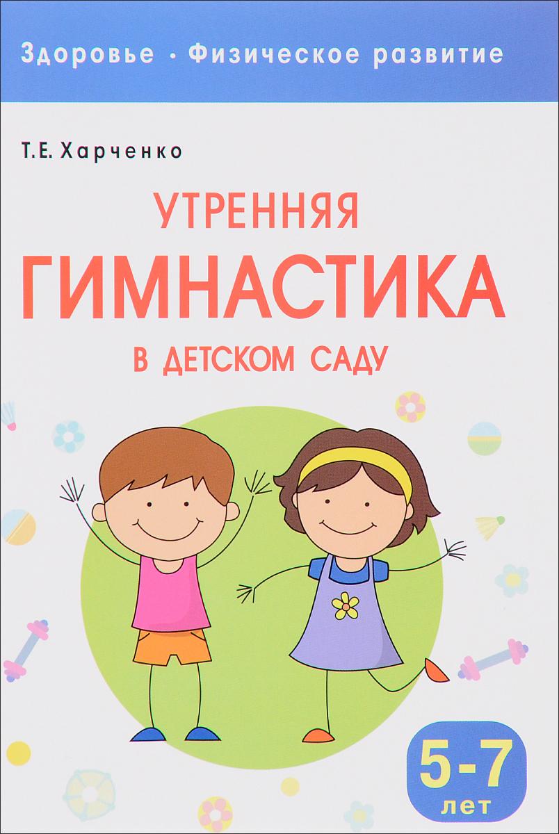 Т. Е. Харченко Здоровье. Физическое развитие. Утренняя гимнастика в детском саду. 5-7 лет