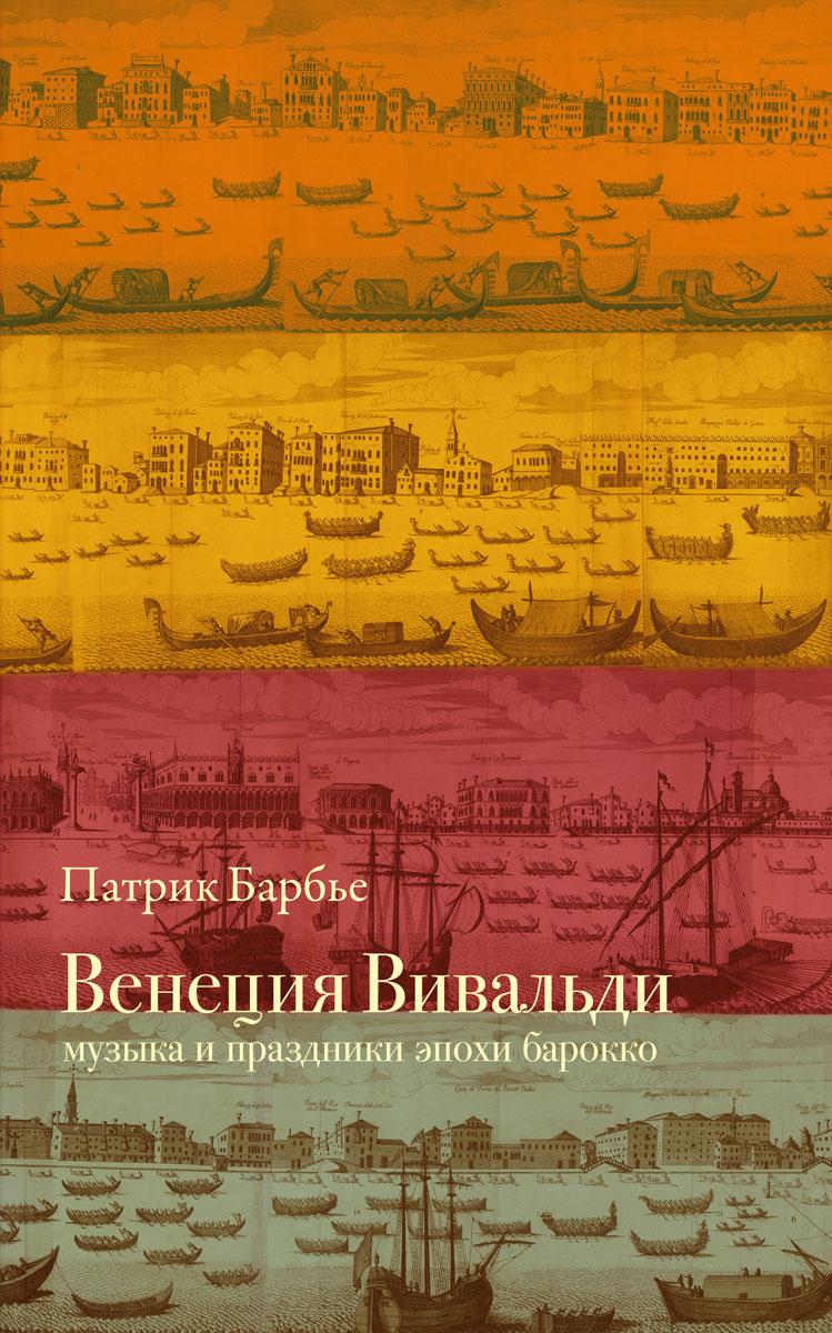 Патрик Барбье Венеция Вивальди. Музыка и праздники эпохи барокко