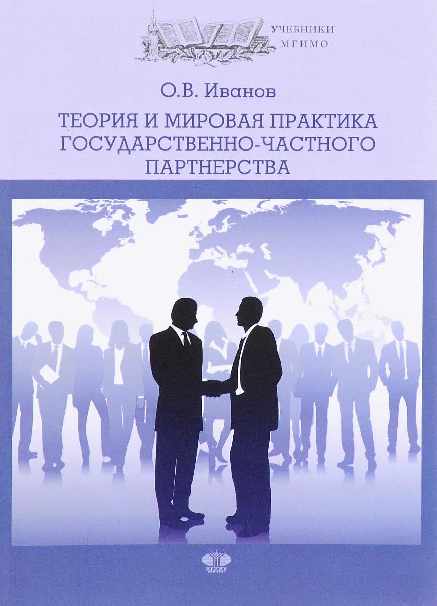 О. В. Иванов Теория и мировая практика государственного частного партнерства. Учебник