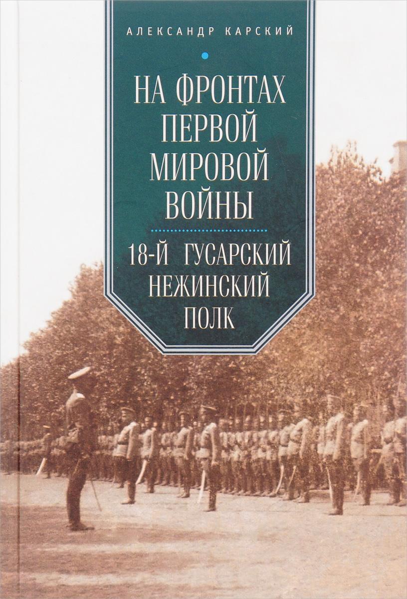 Александр Карский На фронтах Первой мировой войны. 18-й гусарский Нежинский полк