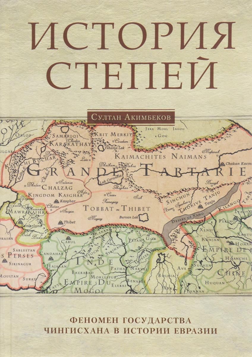 Султан Акимбеков История степей. Феномен государства Чингисхана в истории Евразии