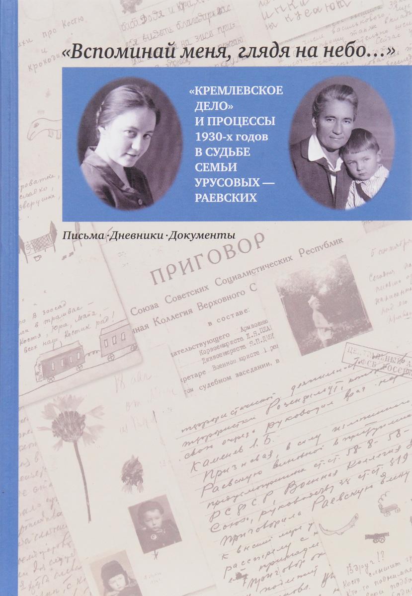"""""""Вспоминай меня, глядя на небо..."""" """"Кремлевское дело"""" и процессы 1930-х годов в судьбе семьи Урусовых - Раевских. Письма. Дневники. Документы"""